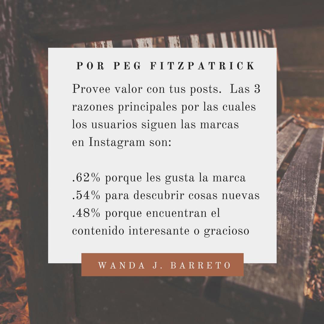 Provee valor con tus posts.  Las 3 razones principales por las cuales los usuarios siguen las marcas en Instagram son:  .62% porque les gusta la marca .54% para descubrir cosas nuevas .48% porque encuentran el contenido interesante o gracioso  #Instagram #InstagramTips #redessociales  Por POR PEG FITZPATRICK