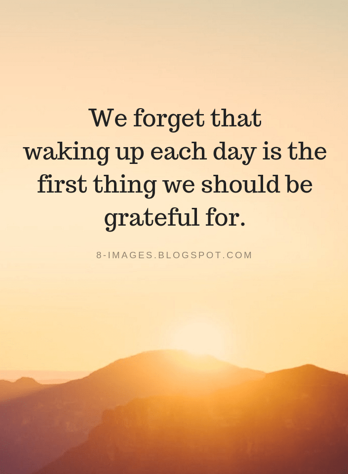We forget that waking up each day is the first thing we should be grateful for | Grateful Quotes - Quotes