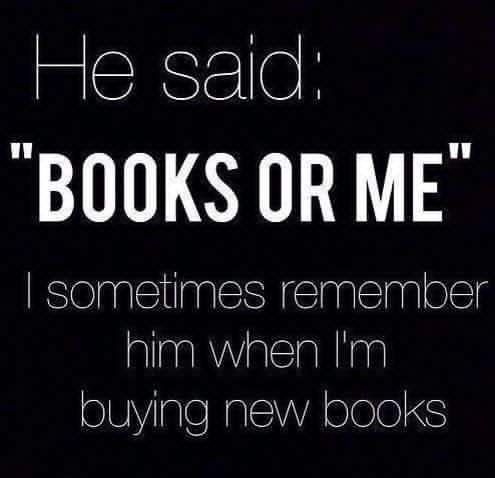 Happily, all my men are/have been readers. But yup, anyone who issued this ultimatum would be history!