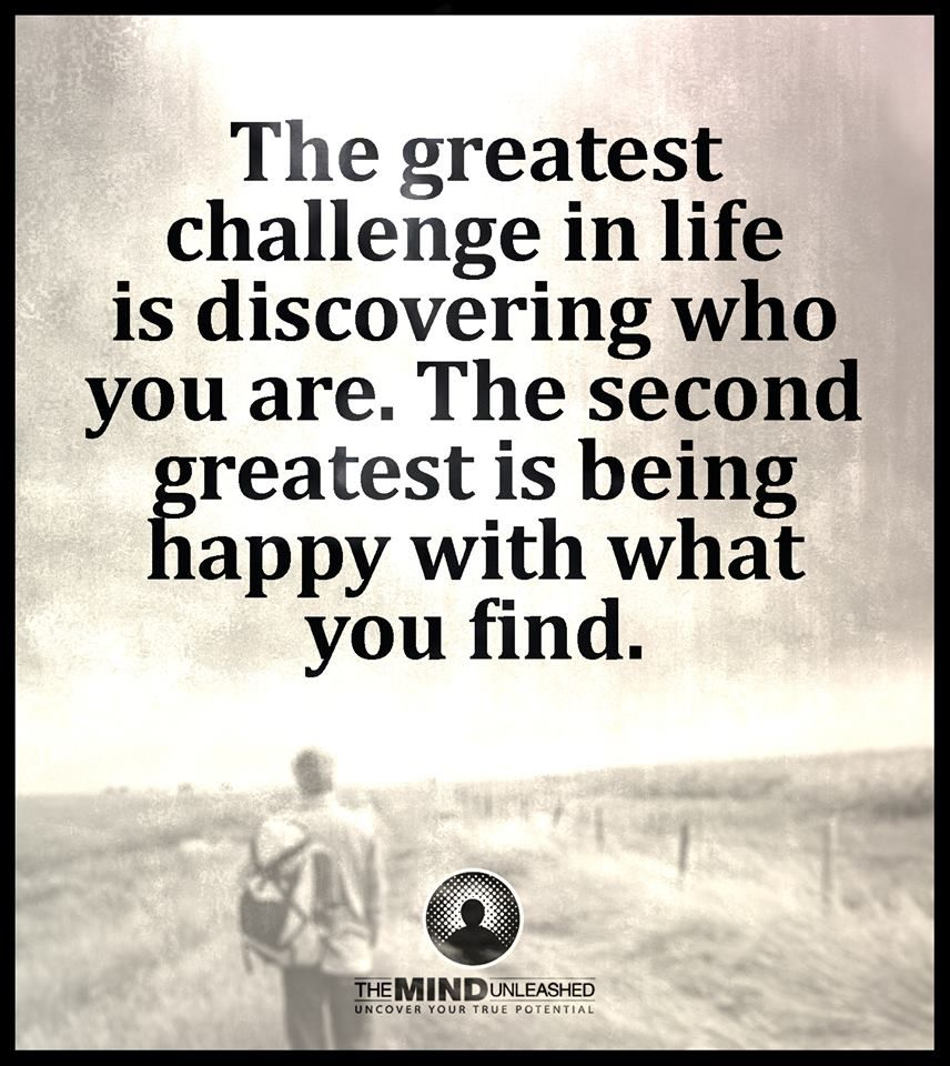 The Greatest Challenge In Life Is Discovering Who You Are The Second Greatest Is Being Happy With What You Find Meaningful Quotes Wisdom Quotes Words Matter