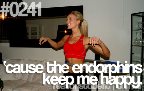 Reasons To Be Fit #0241: 'cause The Endorphins Keep Me