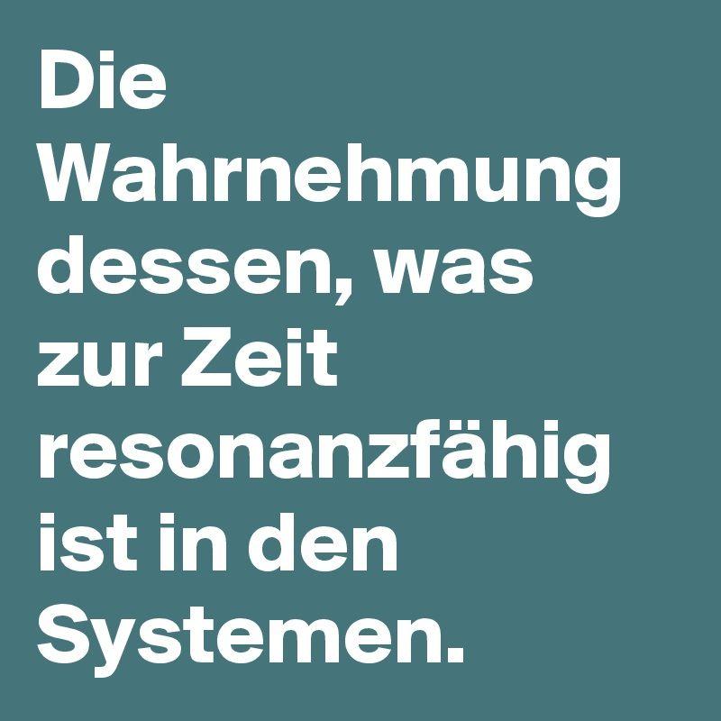 Die Wahrnehmung dessen, was zur Zeit resonanzfähig ist in den Systemen.