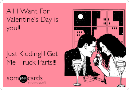 All I Want For Valentine S Day Is You Just Kidding Get Me Truck Parts Ecards Funny Funny Flirting Memes