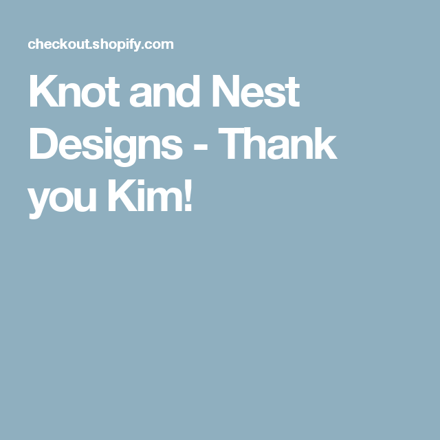 Knot and Nest Designs - Thank you Kim!
