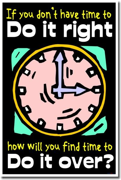 If You Dont Have Time To Do It Right, How Will You Find Time To Do It Over?
