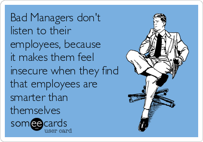 Bad Managers Don T Listen To Their Employees Because It Makes Them Feel Insecure When They Find That Employees Are Smarter Than Themselves Work Quotes Funny Work Jokes Work Humor