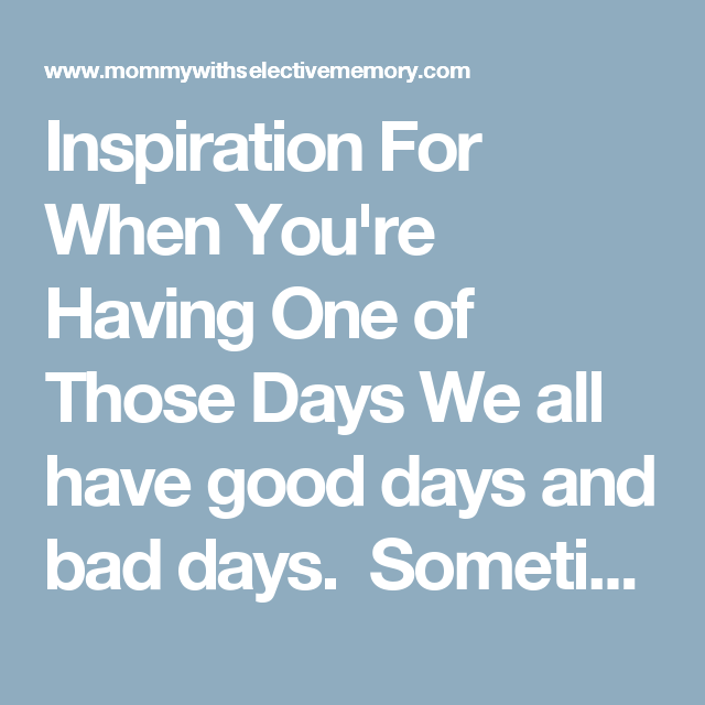 Inspiration For When You\'re Having One of Those Days We all have ...