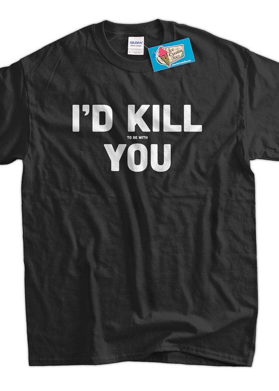 91bbe347 Funny meme Shirt geek nerd I'd Kill to be with You by IceCreamTees, $14.99