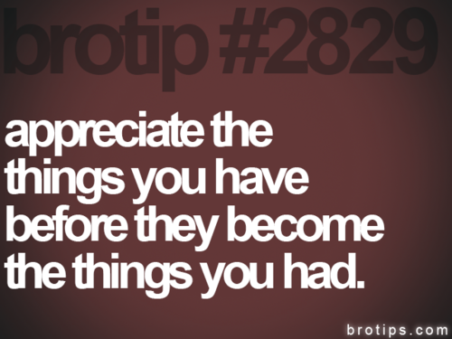 appreciate the things you have before they the