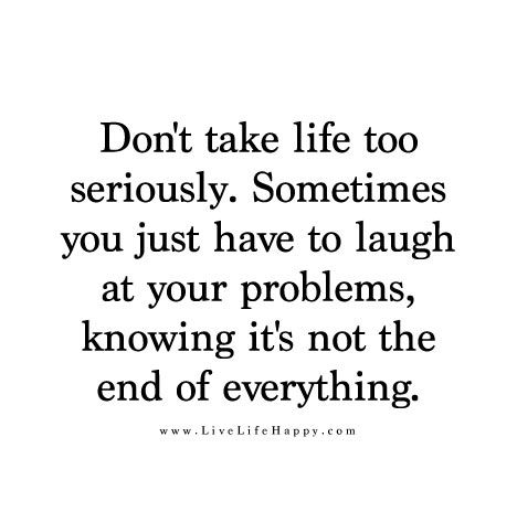 Don T Take Life Too Seriously Sometimes You Just Have To Laugh At