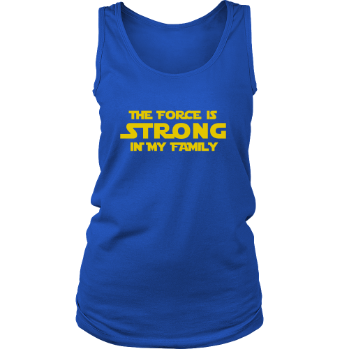 The Force is Strong in My Family - Funny Women's Tank