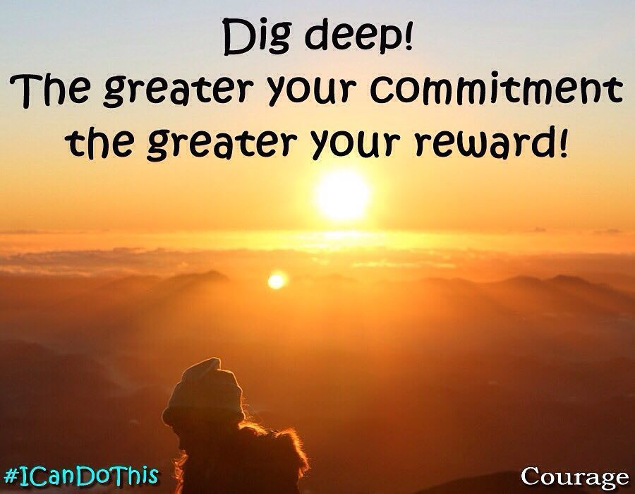 Dig deep the greater your commitment the greater your reward! #quote #ICanDoThis