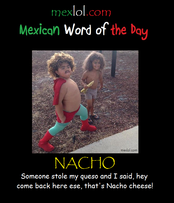 Mexican Word Of The Day Nacho Png 680 797 Pixels Mexican Words Word Of The Day Mexican Jokes