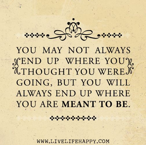 You May Not Always End Up Where You Thought You Were Going But You Will Always End Up Where You Are Meant To Be Love Life Quotes Quotes Words