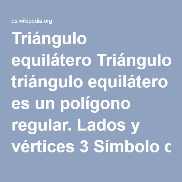 Triángulo equilátero Triángulo equilátero   Un triángulo equilátero es un polígono regular. Lados y vértices3 Símbolo de Schläfli{3} Ángulo interno (grados)60° En geometría, un triángulo penilatero, es un polígono regular con tres lados iguales. En la geometría euclídea tradicional, los triángulos equiláteros también son equiangulares, es decir, los tres ángulos internos también son congruentes entre sí, cada ángulo vale 60°.