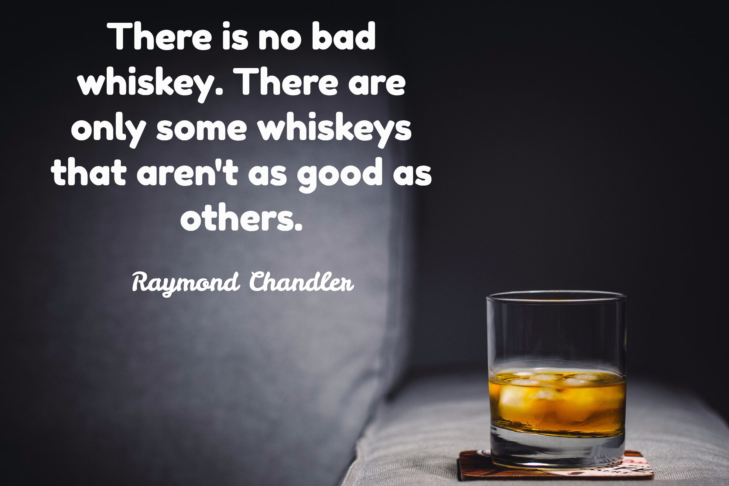 Raymond Chandler There Is No Bad Whiskey There Are Only Some Whiskeys That Aren T As Good As Others Whiskey Quotes Bourbon Tasting Beer Jokes