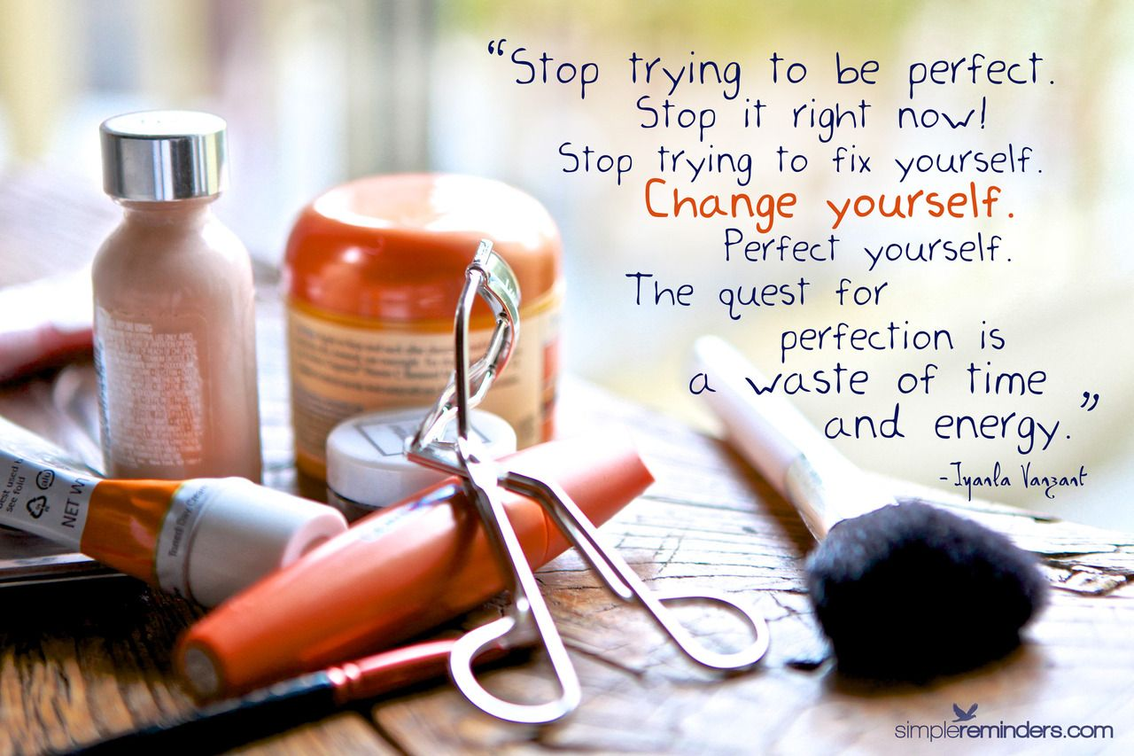 Stop Trying To Be Perfect Stop It Right Now Stop Trying To Fix Yourself Change Yourself