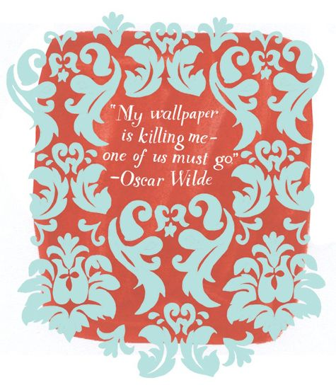 """Oscar Wilde... I think the quote was actually: """"My wallpaper and I are fighting a duel to the death. One or the other of us has to go."""" he said this a few months before his death."""
