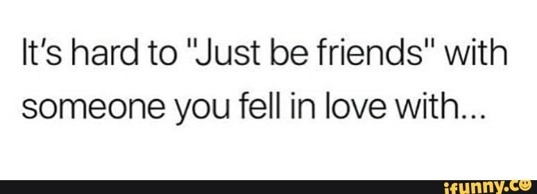 It S Hard To Just Be Friends With Someone You Fell In Love With Ifunny Just Friends Quotes Just Friends My Best Friend Quotes