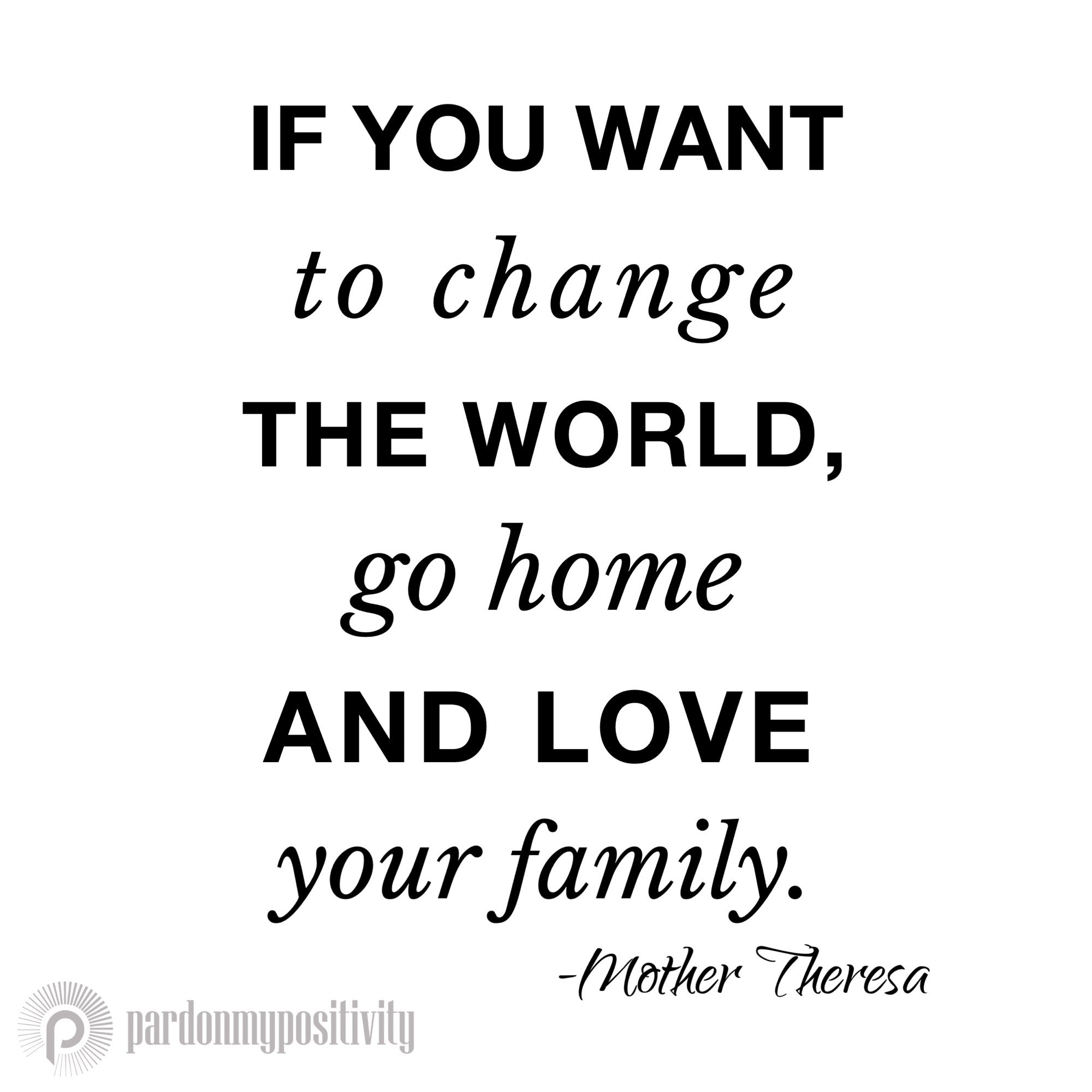 Mother Teresa Love Quotes If You Want To Change The World Go Home And Love Your Family