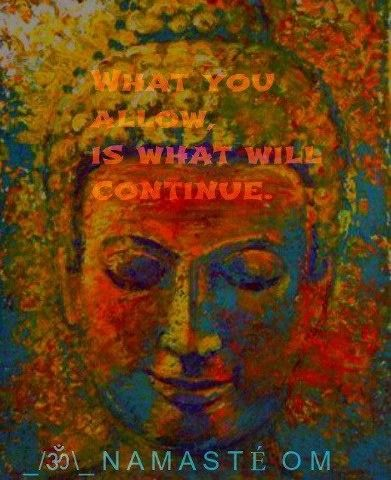 what you allow is what will continue. namaste.