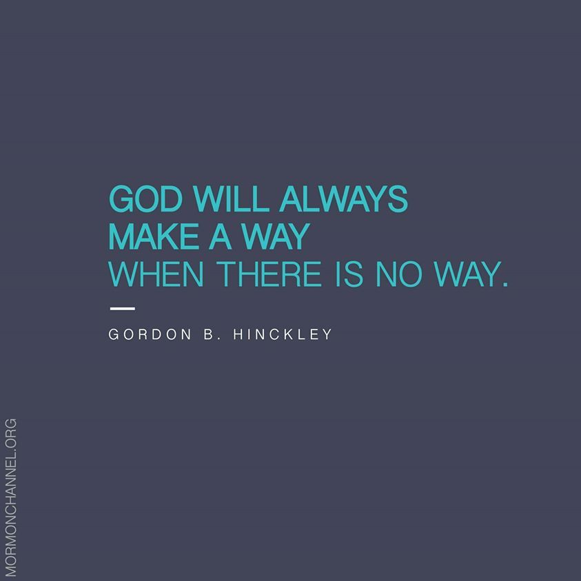God will always make a way when there is no way. ~Gordon B Hinckley