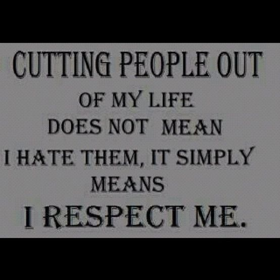 Don't be afraid to cut people out of your life  EXPECIALLY