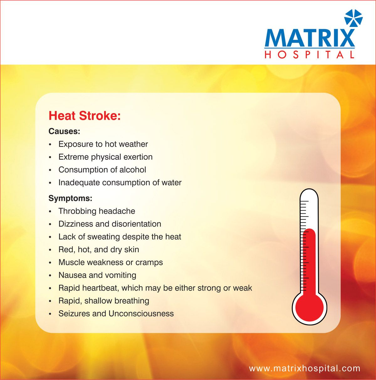 Heat Stroke:  Causes: •	Exposure to hot weather  •	Extreme physical exertion •	Consumption of alcohol  •	Inadequate consumption of water.   Symptoms: •	Throbbing headache •	Dizziness and disorientation •	Lack of sweating despite the heat •	Red, hot, and dry skin •	Muscle weakness or cramps •	Nausea and vomiting •	Rapid heartbeat, which may be either strong or weak •	Rapid, shallow breathing •	Seizures and Unconsciousness