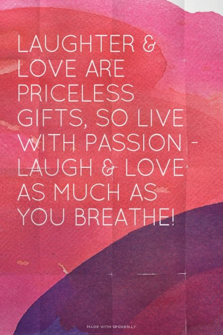 Laughter Love Are Priceless Gifts So Live With Passion Laugh Love As Much As You Breathe Sarah Inspirational Words Inspirational Quotes Wonderful Words