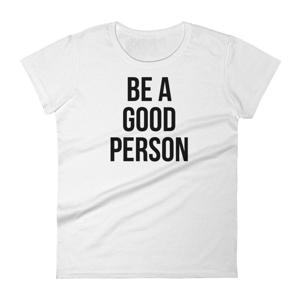 BE a GOOD Person Shirts, T shirt, Shirt designs