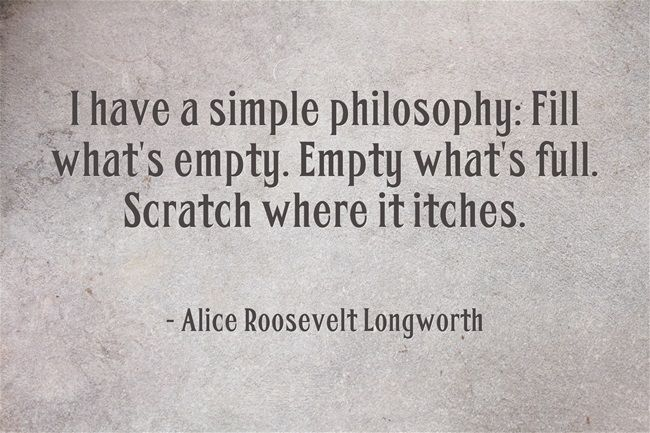 Motivational Think Tank: I have a simple philosophy: Fill what's empty. Empty what's full. Scratch where it itches. - Alice Roosevelt Longworth