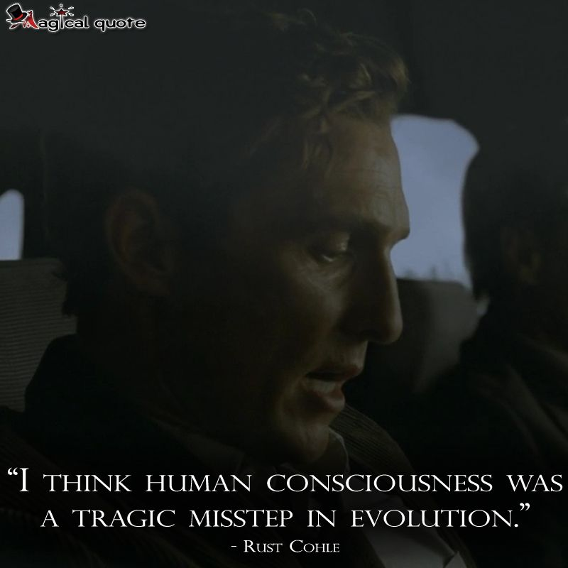 I think human consciousness is a tragic misstep in evolution