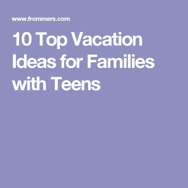 10 Top Vacation Ideas For Families With Teens