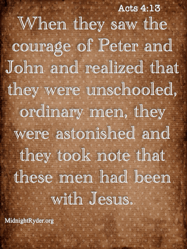 Acts 4:13 When they saw courage of Peter & John & realised they were unschooled ordinary men they were amazed Jesus