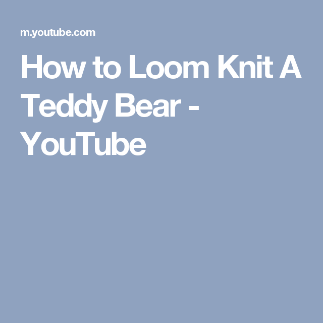 How To Loom Knit A Teddy Bear Youtube Projects To Try
