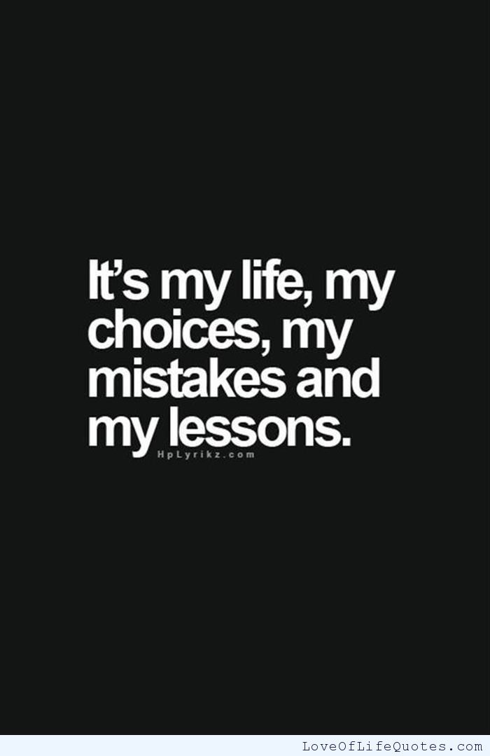 It S My Life My Choices My Mistakes And My Lessons Http Www Loveoflifequotes Com P 14438 My Life My Choice Life Quotes Lesson