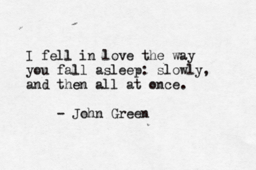 """""""i fell in love the way you fall asleep: slowly, and then all at once."""" <3 .. beautiful quote"""