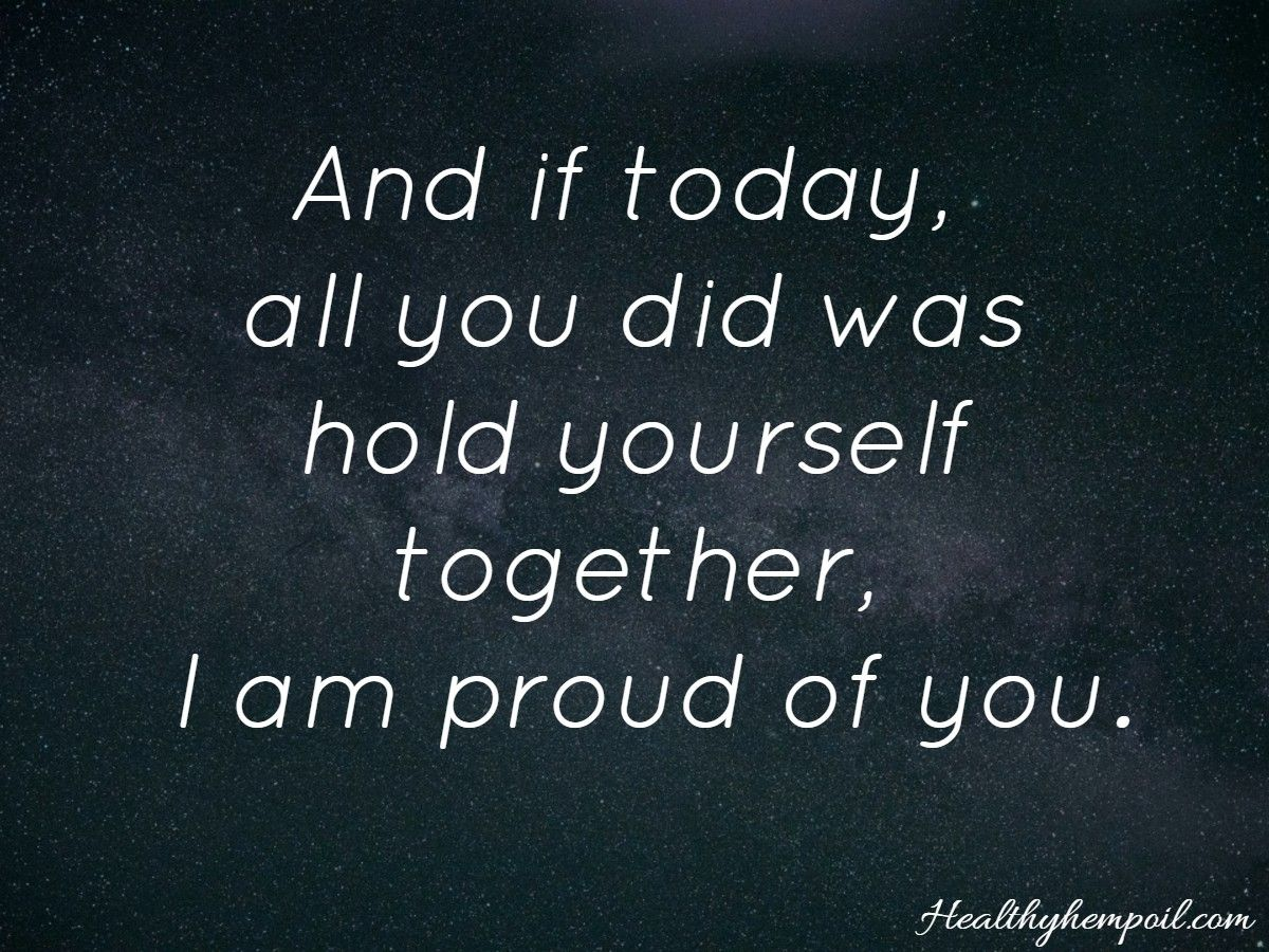 Proud Of You Quotes And If Today All You Did Was Hold Yourself Together I Am Proud