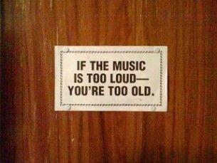 If the music is too loud ... bahahaha