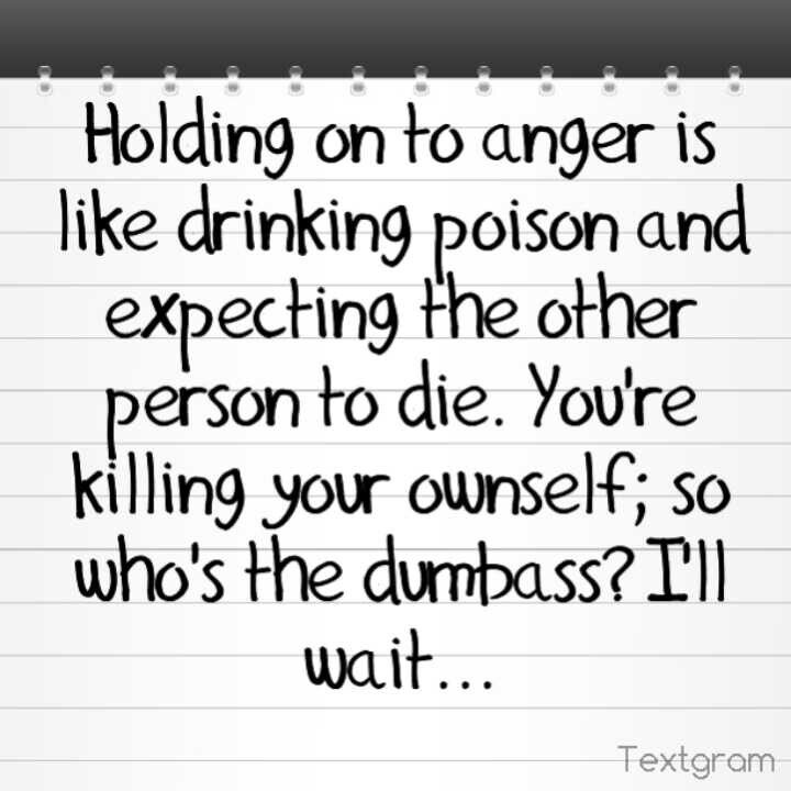 Holding on to anger is like drinking poison and expecting the other person to die. You're killing your ownself; so who's the dumbass? I'll wait...