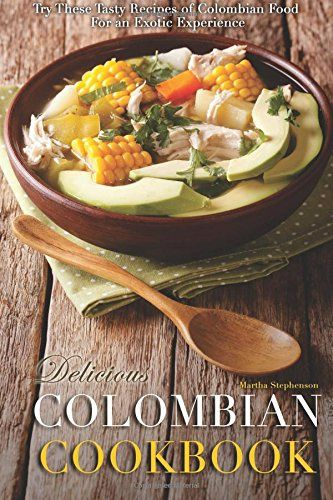 Delicious Colombian Cookbook: Try These Tasty Recipes of ...