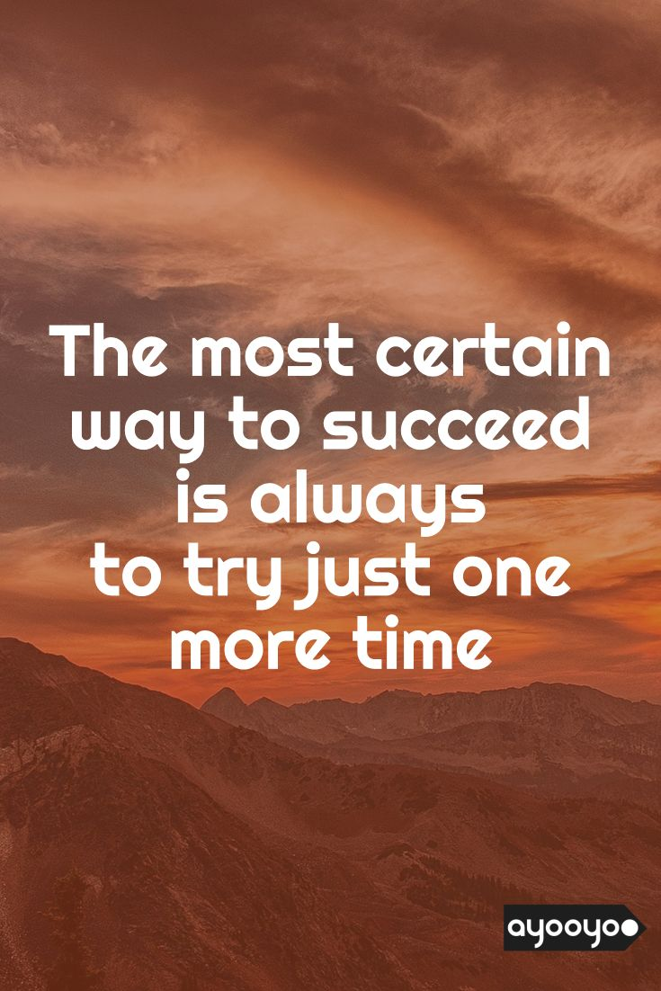 Inspirational Motivation Quote The Most Certain Way To Succeed Is Always To Try Just One More Time Motiva Positive Quotes Life Quotes Entrepreneur Quotes