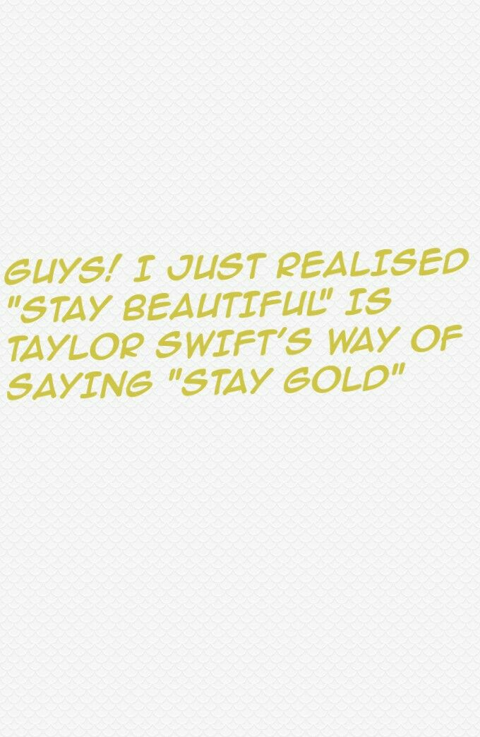 """GUYS! I JUST REALISED STAY BEAUTIFUL IS TAYLOR SWIFT'S WAY OF SAYING """"STAY GOLD"""""""