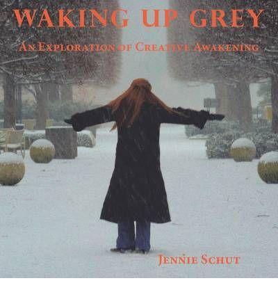 Waking Up Grey: An Exploration of Creative Awakening : Jennie Schut : 9780984256501