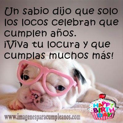 Un sabio dijo que solo los locos celebran que cumplen años... - ツ Imagenes para Cumpleaños ツ