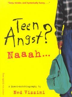 Teen Angst? Naaah - A Quasi-Autobiography by Ned Vizzini - A collection of essays written by the author from age fifteen to seventeen in which he shares impressions of school, sports, cool people, boring people, friends, family, money, music, and obsessions.