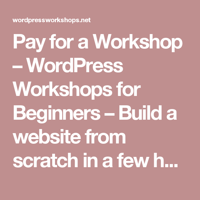 Pay for a Workshop – WordPress Workshops for Beginners – Build a website from scratch in a few hours..