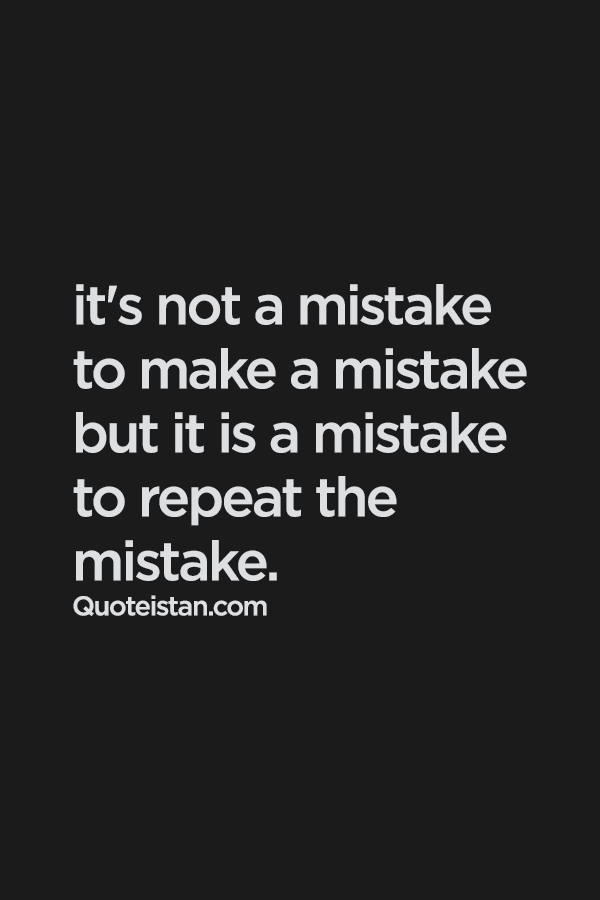 Its Not A Mistake To Make A Mistake But It Is A Mistake To Repeat