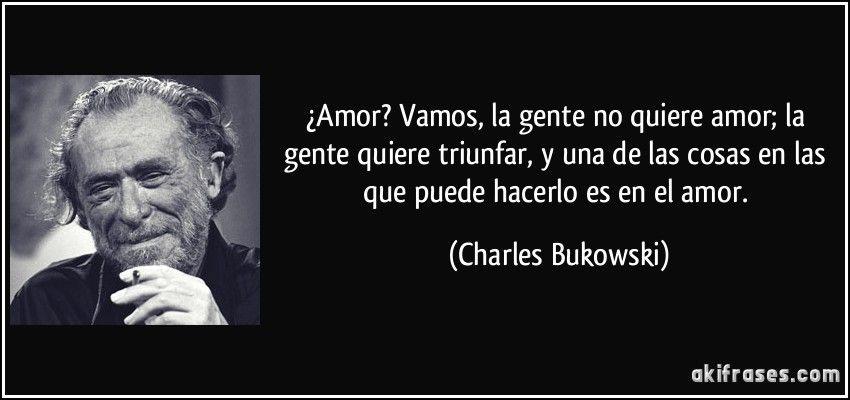 Poemas De Charles Bukowski Sobre El Amor Amor Vamos La Gente No Quiere Amor La Gente Quiere Triunfar Y