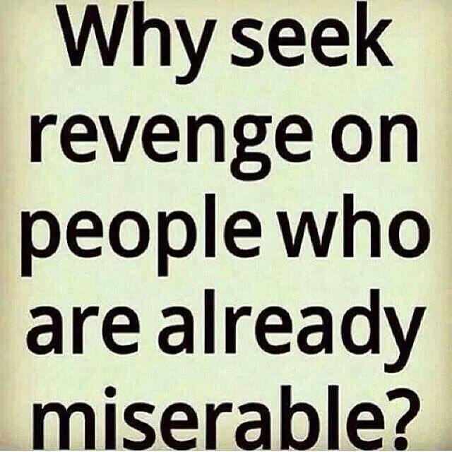 Why seek revenge on people who are already miserable